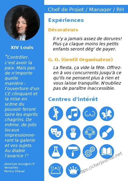 Louis XIV dit aussi Louis le grand a fait son CV, il explique qu'il a été décorateur et gentil organisateur et consacre une large place à ses multiples hobbies tels que la danse, les carrousel, la peinture, la science, les perruques et ta mère.