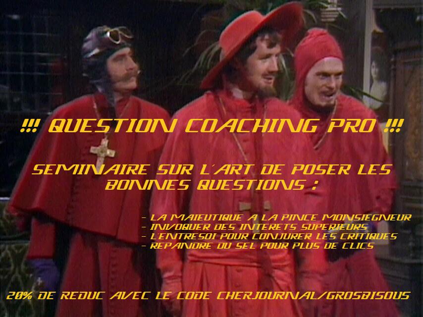 Photo du sketch des Monty Python dans lequel l'Inquisition apparait alors que personne ne s'y attendait. Au XXe siècle en même temps... Détournée pour en faire un flyer on eut y lire en majuscule : QUESTION COACHING PRO !!! SEMINAIRE SUR L'ART DE POSER LES BONNES QUESTIONS : - LA MAIEUTIQUE A LA PINCE MONSIEGNEUR - INVOQUER DES INTERETS SUPERIEURS - L'ENTRESOI POUR CONJURER LES CRITIQUES - REPANDRE DU SEL POUR PLUS DE CLICS 20% DE REDUC AVEC LE CODE CHERJOURNAL/GROSBISOUS